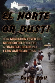El Norte or Bust! - How Migration Fever and Microcredit Produced a Financial Crash in a Latin American Town ebook by David Stoll