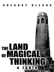 The Land of Magical Thinking - A Fable ebook by Gregory Blecha