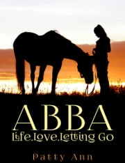 ABBA ~ Life, Love & Letting Go ebook by Patty Ann