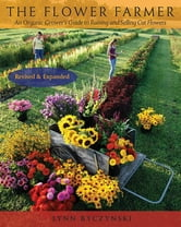 The Flower Farmer - An Organic Grower's Guide to Raising and Selling Cut Flowers, 2nd Edition ebook by Lynn Byczynski
