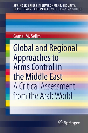 Global and Regional Approaches to Arms Control in the Middle East - A Critical Assessment from the Arab World ebook by Gamal M. Selim