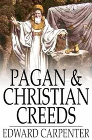 Pagan & Christian Creeds - Their Origin and Meaning ebook by Edward Carpenter