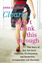 Clearly, I Didn't Think This Through - The Story of One Tall Girl's Impulsive, Ill-Conceived, and Borderline Irresponsi ble Life Decisions ebook by Anna Goldfarb