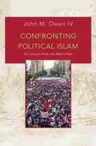 Confronting Political Islam - Six Lessons from the West's Past ebook by John M. Owen IV