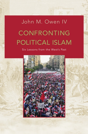 Confronting Political Islam - Six Lessons from the West's Past ebook by John M. Owen, IV