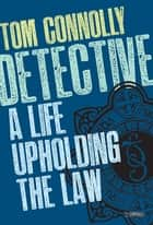 Detective - A Life Upholding the Law ebook by Tom Connolly