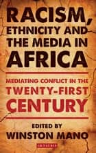Racism, Ethnicity and the Media in Africa - Mediating Conflict in the Twenty-first Century ebook by Winston Mano