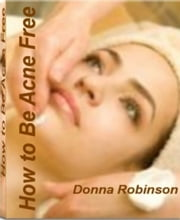How to Be Acne Free - America's #1 Guide to Clear Skin and Self-Confidence By Learning Secrets to Fighting Acne Scars, The Best Acne Treatment, Benefits of Acne Face Cream and Acne Free Skin ebook by Donna Robinson