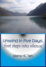 Unwind In Five Days: First Steps Into Silence ebook by Diana HC Tan