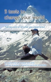5 tools to Change your World - Taking control of what you experience ebook by Ian Oldham