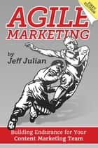 Agile Marketing: Building Endurance for Your Content Marketing Team ebook by Jeff Julian