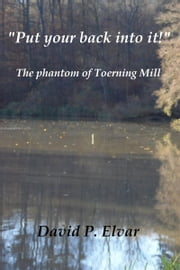 'Put your back into it!': The Phantom of Toerning Mill ebook by David P. Elvar