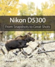 Nikon D5300 - From Snapshots to Great Shots ebook by Rob Sylvan