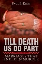 Till Death Us Do Part: Marriages That Ended In Murder ebook by Paul B.  Kidd