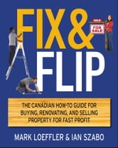 Fix and Flip - The Canadian How-To Guide for Buying, Renovating and Selling Property for Fast Profit ebook by Mark Loeffler,Ian Szabo