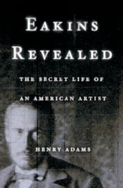 Eakins Revealed: The Secret Life of an American Artist ebook by Henry Adams