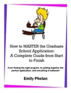 How to Master the Graduate School Application: A Complete Guide from Start to Finish ebook by Emily Phelan
