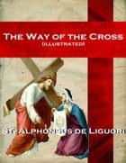 The Way of the Cross (illustrated) ebook by Alphonsus Liguori
