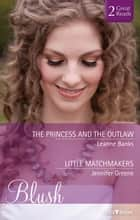 The Princess And The Outlaw/Little Matchmakers ebook by Leanne Banks, Jennifer Greene