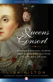 Queens Consort - England's Medieval Queens from Eleanor of Aquitaine to Elizabeth of York ebook by Lisa Hilton