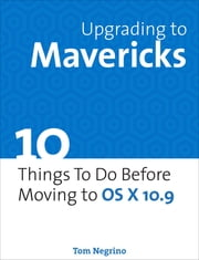 Upgrading to Mavericks - 10 Things To Do Before Moving to OS X 10.9 ebook by Tom Negrino