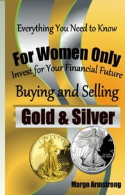For Women Only - Buying and Selling Gold & Silver ebook by Margo Armstrong