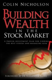 Building Wealth in the Stock Market - A Proven Investment Plan for Finding the Best Stocks and Managing Risk ebook by Colin Nicholson,Alexander Elder