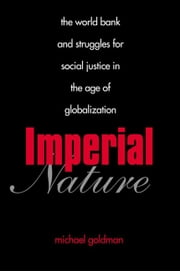 Imperial Nature - The World Bank and Struggles for Social Justice in the Age of Globalization ebook by Michael Goldman