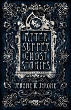 After-Supper Ghost Stories ebook by Jerome K. Jerome
