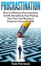 Procrastination: How To Eliminate Procrastination And Be Disciplined, Stop Wasting Your Time And Be A Productive Person For Life ebook by Tom Norman