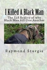 I Killed A Black Man - The Sad Reality of why Black Men Kill One Another ebook by Raymond Sturgis