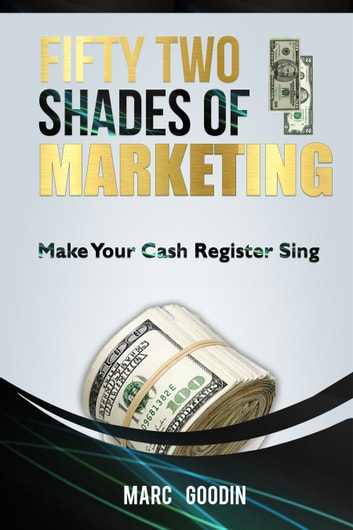 Fifty Two Shades Of Marketing. Make Your Cash Register Sing. ebook by Marc Goodin