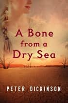 A Bone from a Dry Sea ebook by Peter Dickinson