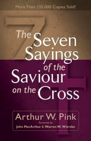 Seven Sayings of the Saviour on the Cross, The ebook by Arthur W. Pink