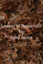 The Leaves of Departure eBook by Tony Acree