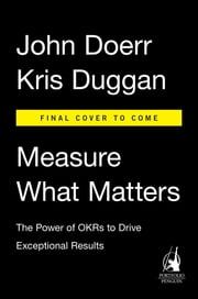 Measure What Matters - The Power of OKRs to Drive Exceptional Results ebook by John Doerr,Kris Duggan