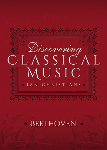Discovering Classical Music: Beethoven - His Life, The Person, His Music ebook by Ian Christians,Sir Charles Groves CBE