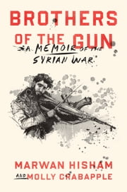 Brothers of the Gun - A Memoir of the Syrian War ebook by Marwan Hisham, Molly Crabapple, Molly Crabapple