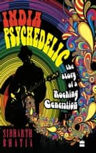 India Psychedelic: The Story of Rocking Generation ebook by Sidharth Bhatia