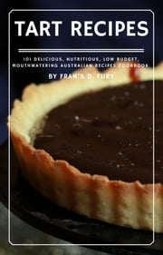 Tart Recipes: 101 Delicious, Nutritious, Low Budget, Mouthwatering Australian Recipes Cookbook