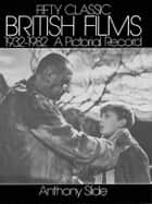Fifty Classic British Films, 1932-1982 ebook by Anthony Slide
