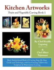 Kitchen Artworks - Fruits and Vegetable Carving Book-1 ebook by Albert Pajanonot; Rizalde Gagaring