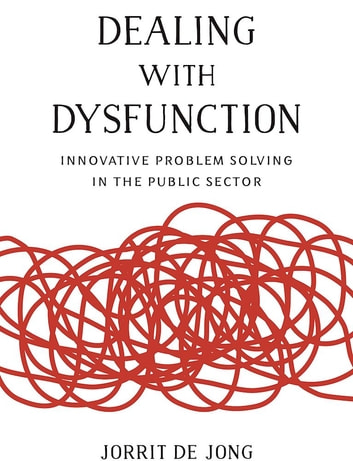 Dealing with Dysfunction - Innovative Problem Solving in the Public Sector eBook by Jorrit de Jong