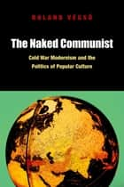 The Naked Communist: Cold War Modernism and the Politics of Popular Culture ebook by Roland Vegső