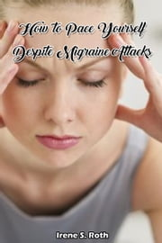 How to Pace Yourself Despite Migraine Attacks ebook by Irene S. Roth