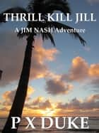 Thrill Kill Jill - Jim Nash Adventure #2 ebook by P X Duke