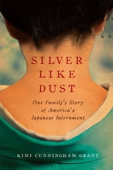 Silver Like Dust: One Family's Story of America's Japanese Internment - One Family's Story of America's Japanese Internment ebook by Kimi Cunningham Grant