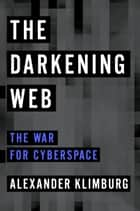 The Darkening Web - The War for Cyberspace ebook by Alexander Klimburg
