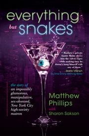 Everything but Snakes - The Story of an Impossibly Glamorous, Manipulative, Sex-Obsessed, New York City High-Society Matron ebook by Matthew Phillips; Sharon Sakson