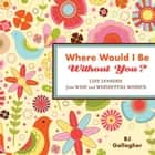 Where Would I Be Without You?: Life Lessons From Wise And Wonderful Women ebook by BJ Gallagher